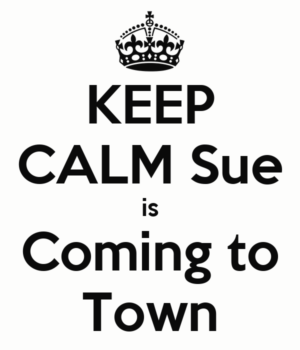 KEEP CALM Sue  is  Coming to Town