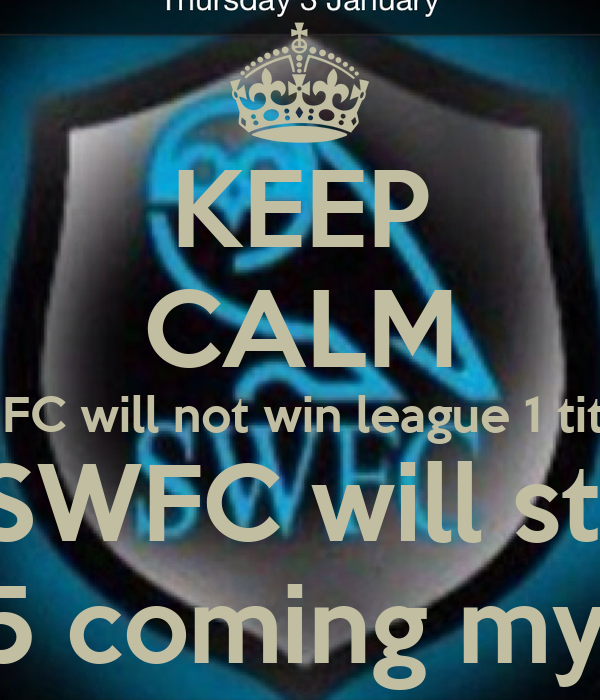 KEEP CALM SUFC will not win league 1 title  And SWFC will stay up So £15 coming my way!
