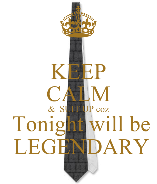 KEEP CALM &  SUIT UP coz  Tonight will be  LEGENDARY