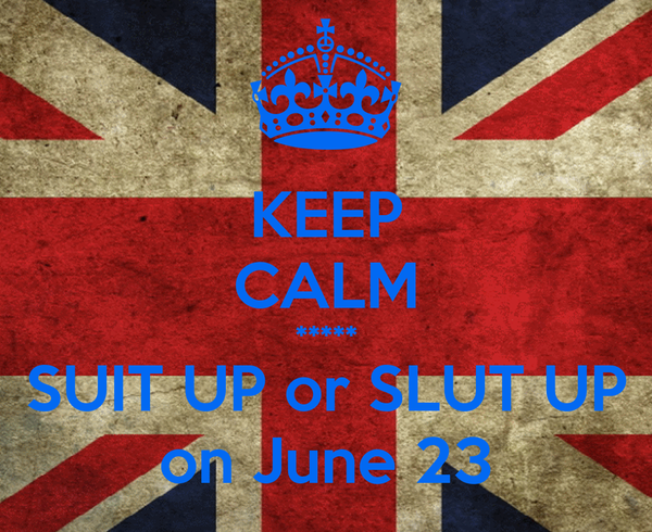 KEEP CALM ***** SUIT UP or SLUT UP on June 23