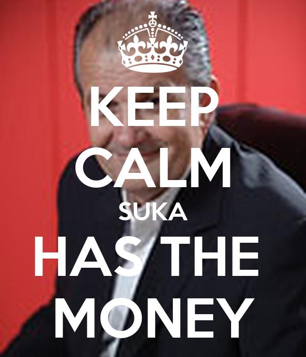 KEEP CALM SUKA HAS THE  MONEY