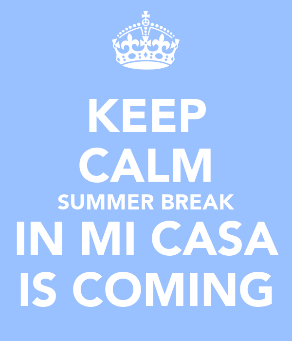 KEEP CALM SUMMER BREAK IN MI CASA IS COMING