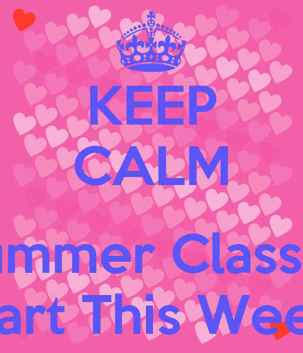 KEEP CALM  Summer Classes Start This Week!