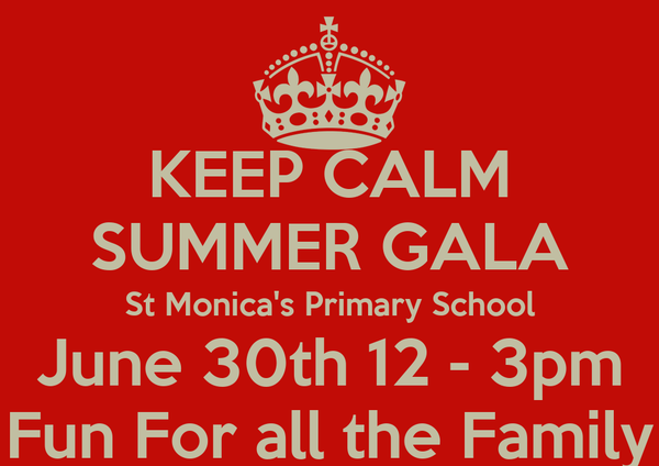 KEEP CALM SUMMER GALA St Monica's Primary School June 30th 12 - 3pm Fun For all the Family
