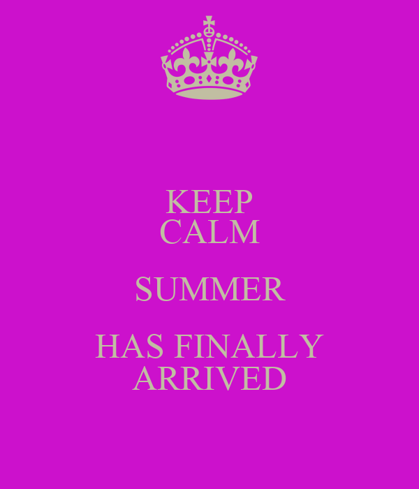 KEEP CALM SUMMER HAS FINALLY ARRIVED