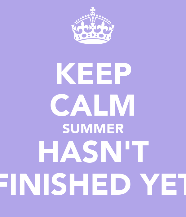 KEEP CALM SUMMER HASN'T FINISHED YET