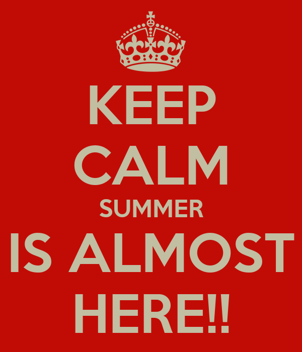 KEEP CALM SUMMER IS ALMOST HERE!!