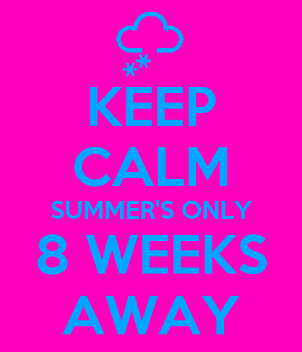 KEEP CALM SUMMER'S ONLY 8 WEEKS AWAY
