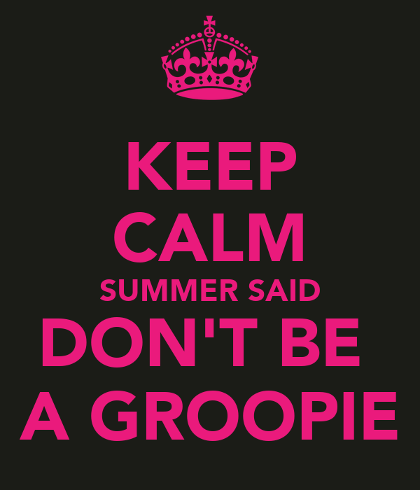 KEEP CALM SUMMER SAID DON'T BE  A GROOPIE