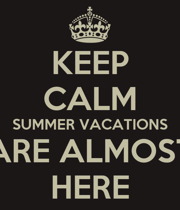 KEEP CALM SUMMER VACATIONS ARE ALMOST HERE