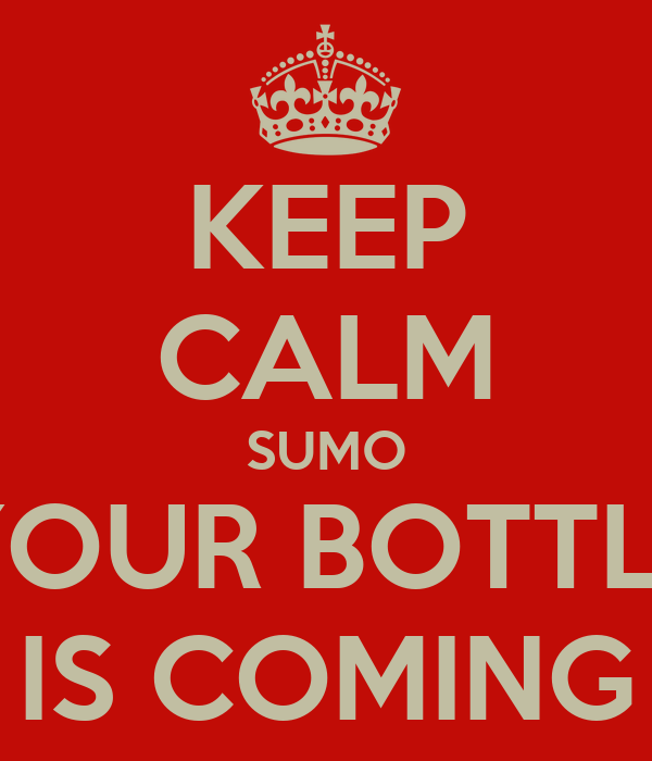 KEEP CALM SUMO YOUR BOTTLE IS COMING