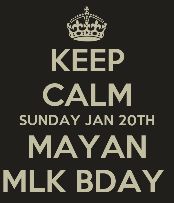 KEEP CALM SUNDAY JAN 20TH MAYAN MLK BDAY