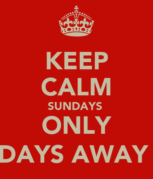 KEEP CALM SUNDAYS  ONLY 3 DAYS AWAY :)