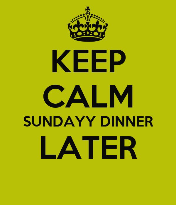 KEEP CALM SUNDAYY DINNER LATER