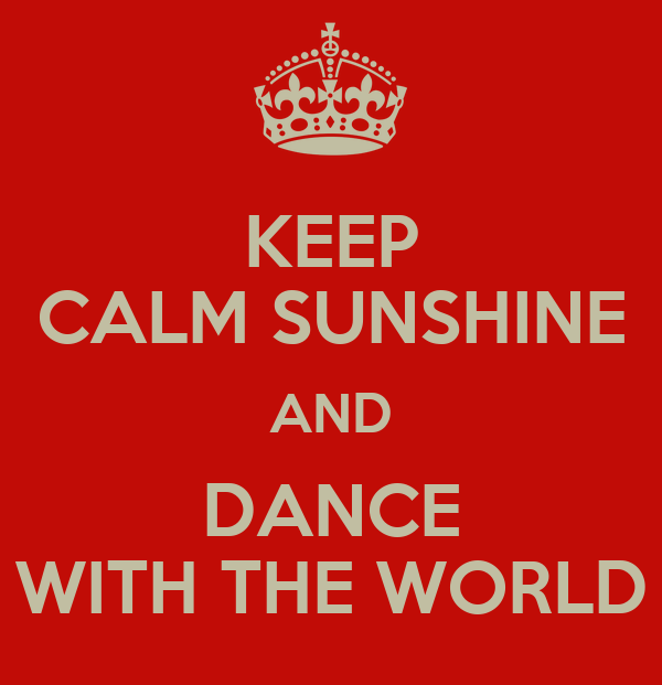 KEEP CALM SUNSHINE AND DANCE WITH THE WORLD