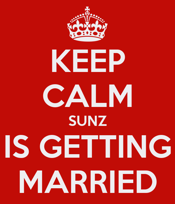 KEEP CALM SUNZ IS GETTING MARRIED