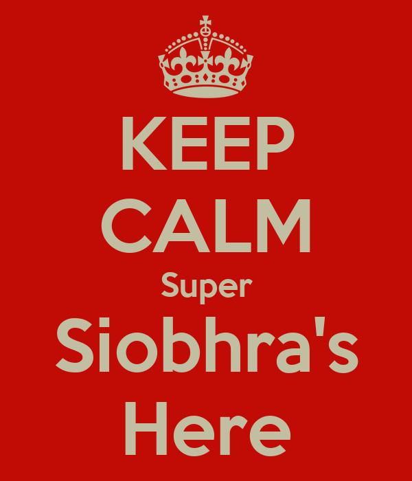 KEEP CALM Super Siobhra's Here
