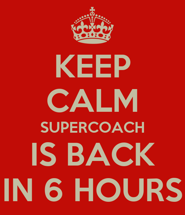 KEEP CALM SUPERCOACH IS BACK IN 6 HOURS
