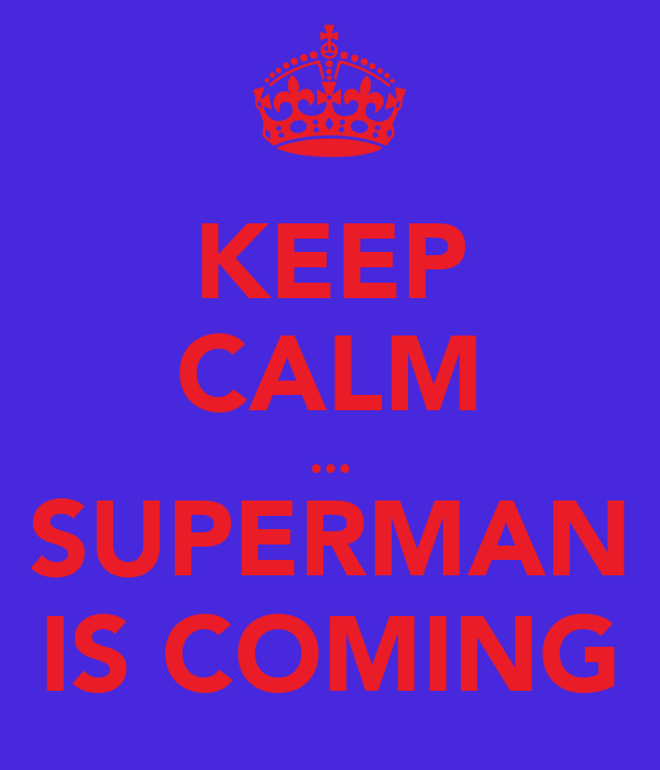 KEEP CALM ... SUPERMAN IS COMING