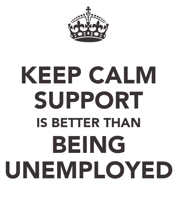 KEEP CALM SUPPORT IS BETTER THAN BEING UNEMPLOYED