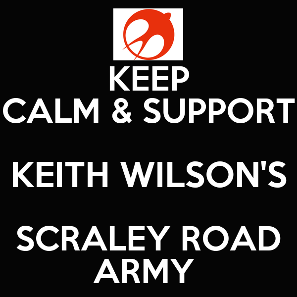 KEEP CALM & SUPPORT KEITH WILSON'S SCRALEY ROAD ARMY