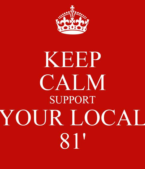 KEEP CALM SUPPORT YOUR LOCAL 81'