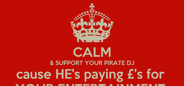 KEEP CALM & SUPPORT YOUR PIRATE DJ cause HE's paying £'s for  YOUR ENTERTAINMENT