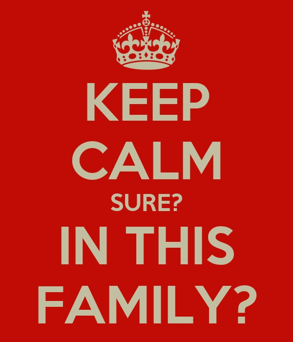 KEEP CALM SURE? IN THIS FAMILY?