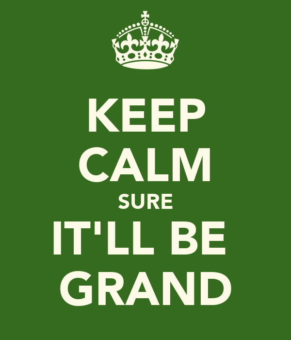 KEEP CALM SURE IT'LL BE  GRAND