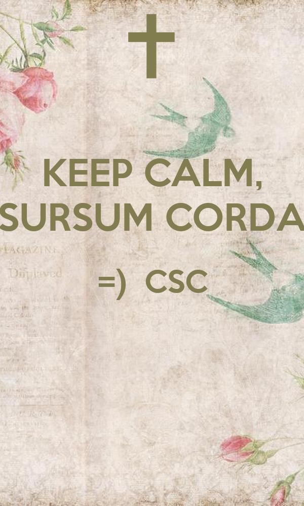 KEEP CALM, SURSUM CORDA =)  CSC