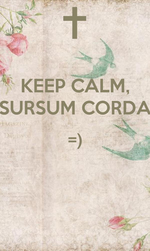 KEEP CALM, SURSUM CORDA =)