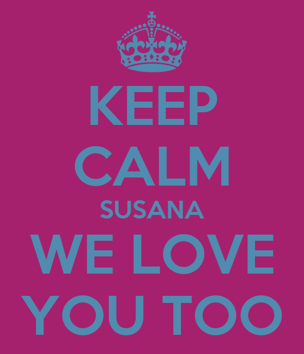KEEP CALM SUSANA WE LOVE YOU TOO