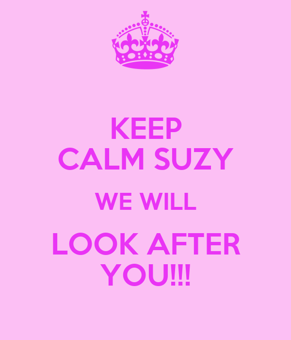 KEEP CALM SUZY WE WILL LOOK AFTER YOU!!!