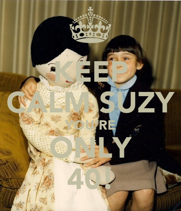 KEEP CALM SUZY YOU'RE ONLY 40!