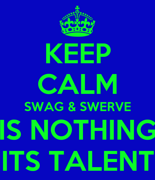 KEEP CALM SWAG & SWERVE IS NOTHING ITS TALENT