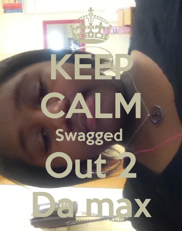 KEEP CALM Swagged  Out 2 Da max