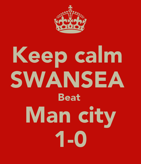 Keep calm  SWANSEA  Beat  Man city 1-0