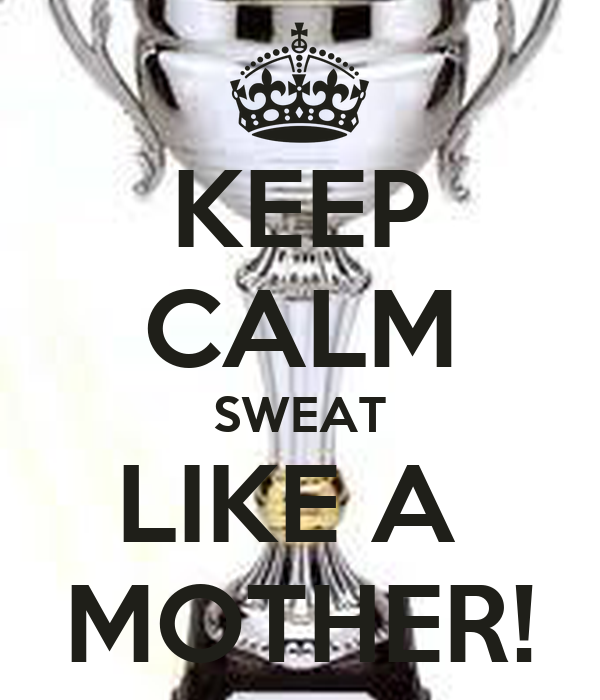 KEEP CALM SWEAT LIKE A  MOTHER!