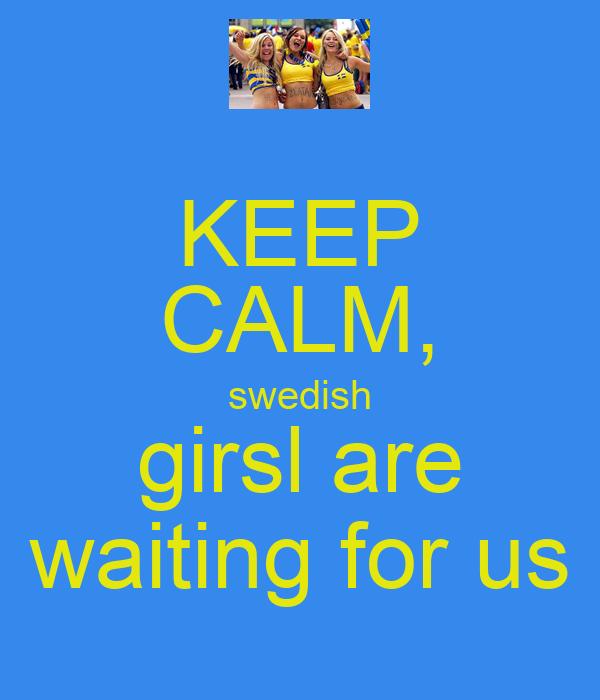 KEEP CALM, swedish girsl are waiting for us