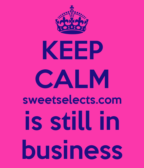 KEEP CALM sweetselects.com is still in business