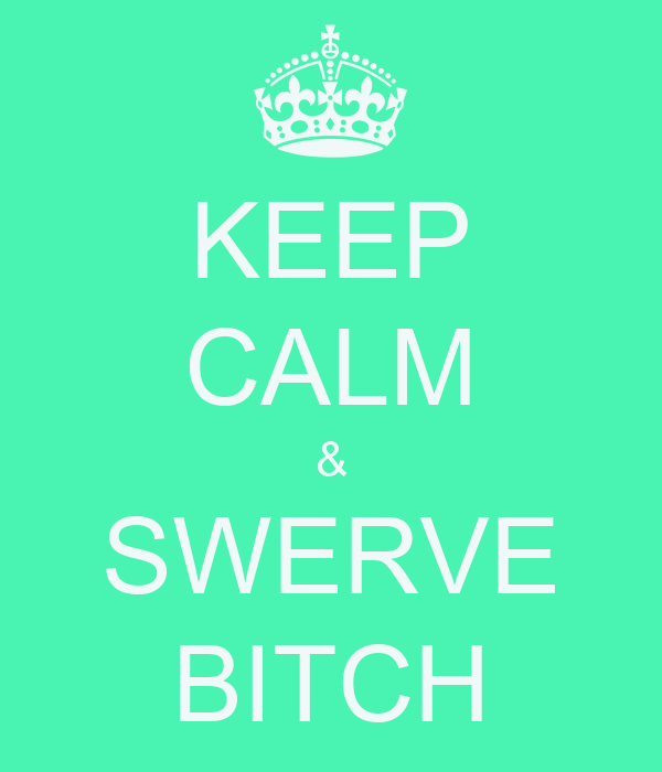 KEEP CALM & SWERVE BITCH