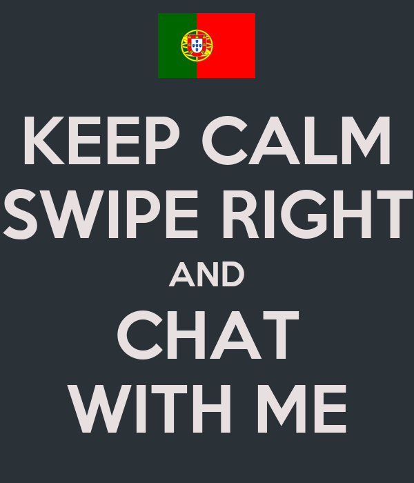 KEEP CALM SWIPE RIGHT AND CHAT WITH ME