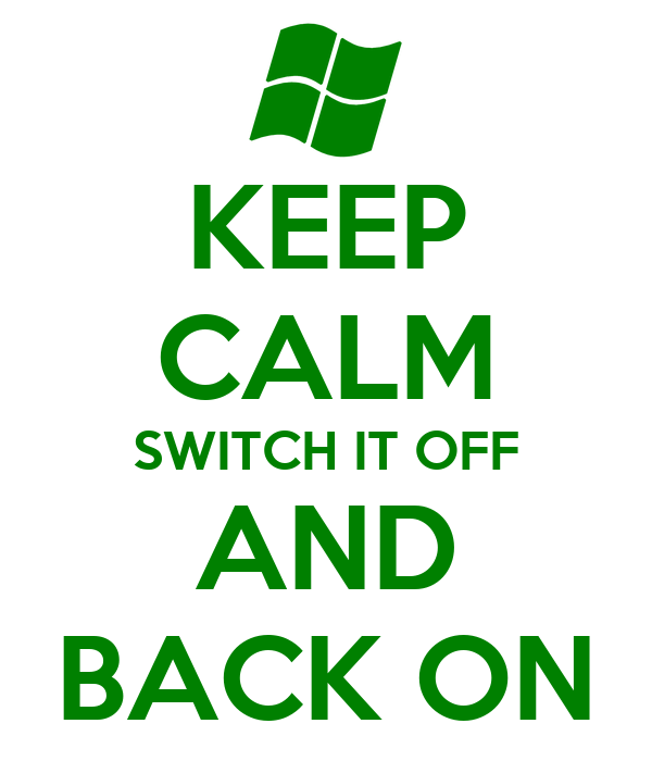 KEEP CALM SWITCH IT OFF AND BACK ON