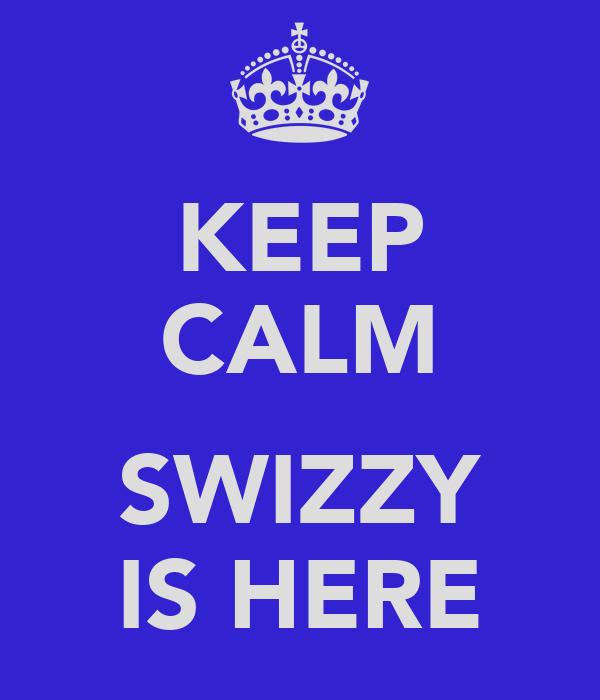 KEEP CALM  SWIZZY IS HERE