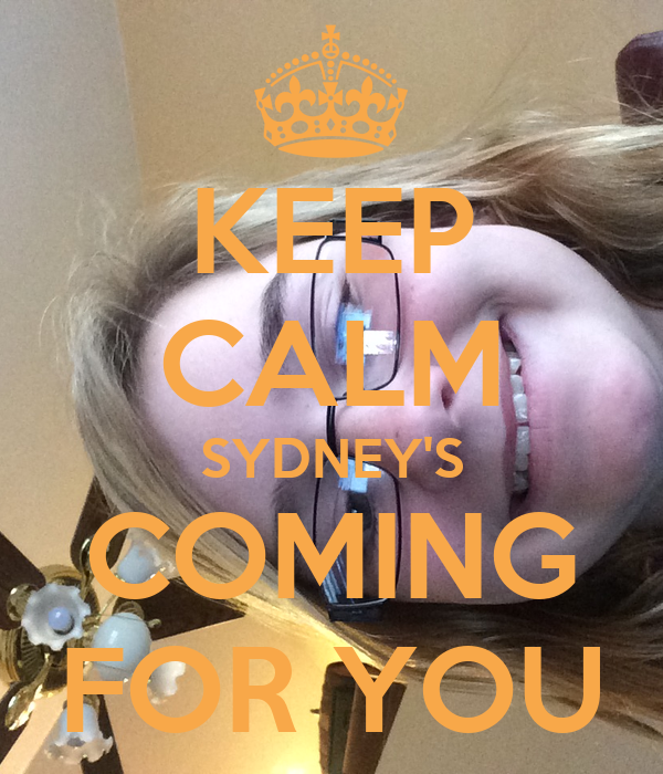 KEEP CALM SYDNEY'S COMING FOR YOU