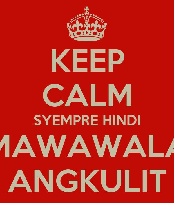 KEEP CALM SYEMPRE HINDI  MAWAWALA  ANGKULIT