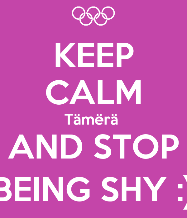 KEEP CALM Tämërä  AND STOP BEING SHY :)