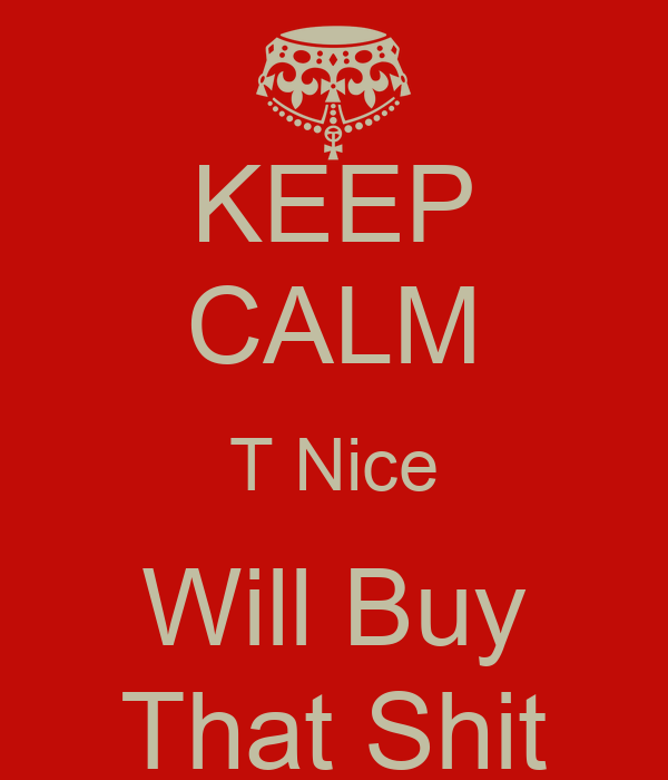 KEEP CALM T Nice Will Buy That Shit