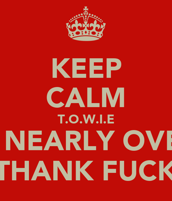 KEEP CALM T.O.W.I.E IS NEARLY OVER THANK FUCK