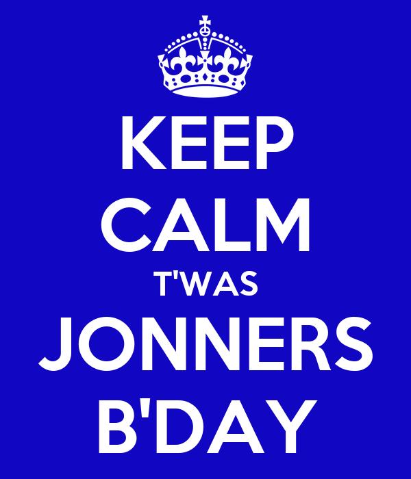 KEEP CALM T'WAS JONNERS B'DAY